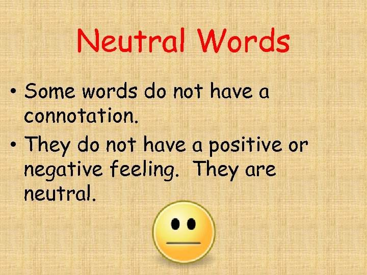 Neutral Words • Some words do not have a connotation. • They do not