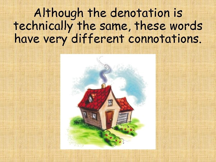 Although the denotation is technically the same, these words have very different connotations.