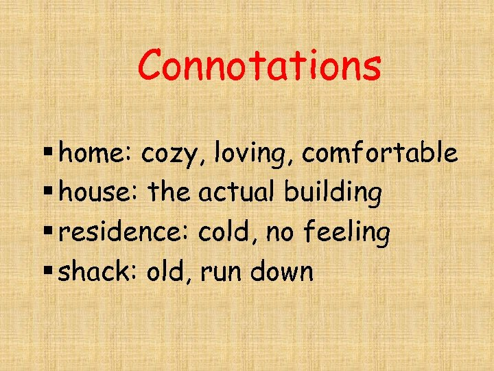 Connotations § home: cozy, loving, comfortable § house: the actual building § residence: cold,