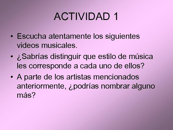 ACTIVIDAD 1 • Escucha atentamente los siguientes videos musicales. • ¿Sabrías distinguir que estilo
