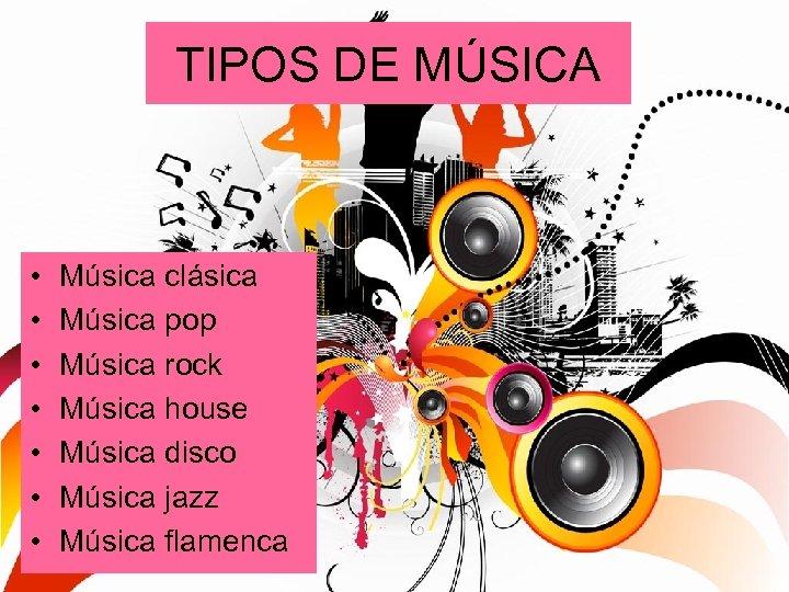 TIPOS DE MÚSICA • • Música clásica Música pop Música rock Música house Música
