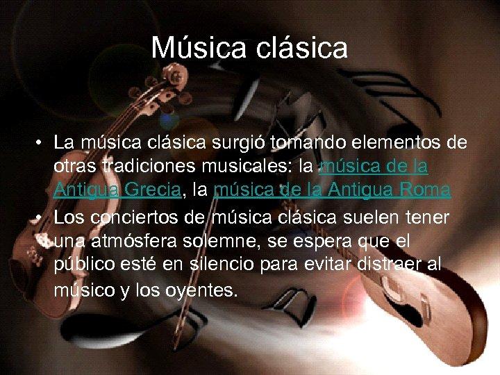 Música clásica • La música clásica surgió tomando elementos de otras tradiciones musicales: la