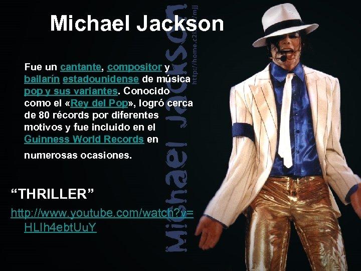 Michael Jackson Fue un cantante, compositor y bailarín estadounidense de música pop y sus
