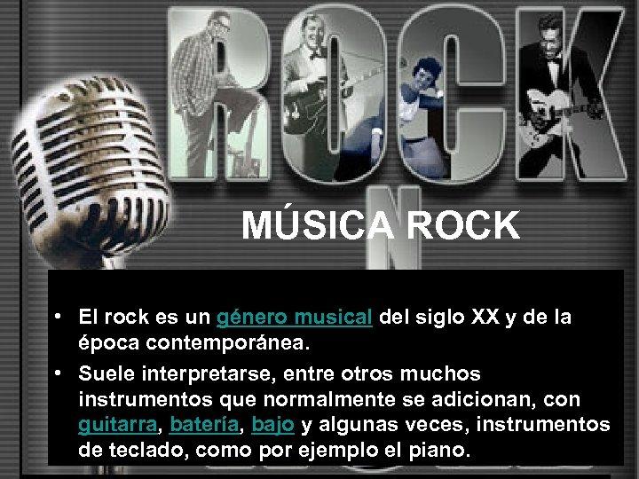 MÚSICA ROCK • El rock es un género musical del siglo XX y de