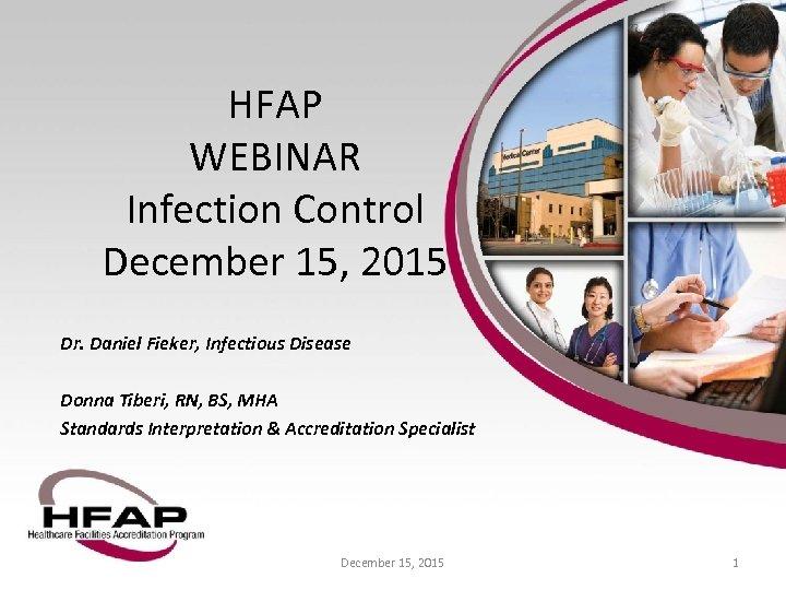 HFAP WEBINAR Infection Control December 15, 2015 Dr. Daniel Fieker, Infectious Disease Donna Tiberi,