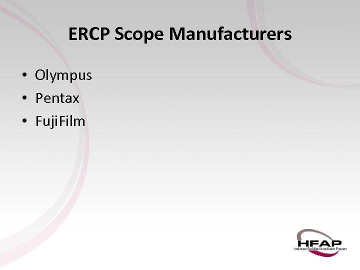 ERCP Scope Manufacturers • Olympus • Pentax • Fuji. Film