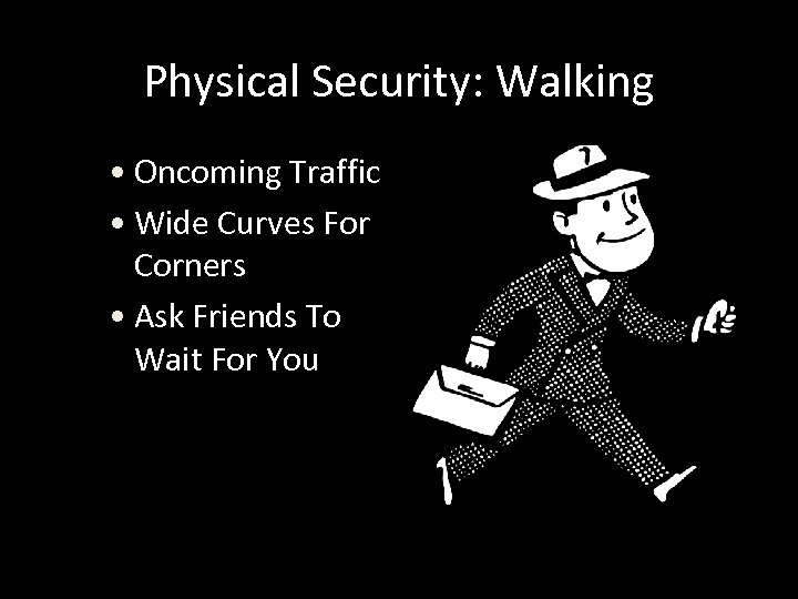 Physical Security: Walking • Oncoming Traffic • Wide Curves For Corners • Ask Friends