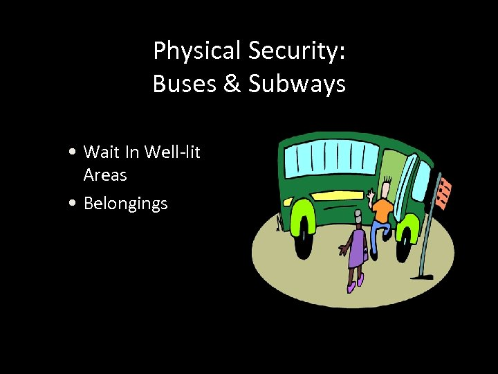 Physical Security: Buses & Subways • Wait In Well-lit Areas • Belongings