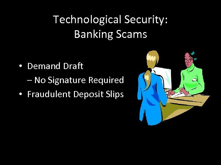 Technological Security: Banking Scams • Demand Draft – No Signature Required • Fraudulent Deposit