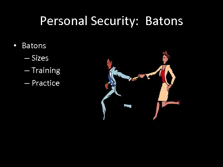 Personal Security: Batons • Batons – Sizes – Training – Practice