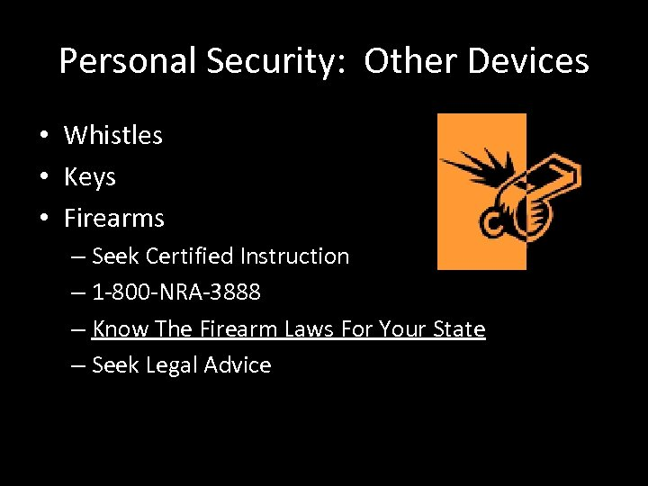 Personal Security: Other Devices • Whistles • Keys • Firearms – Seek Certified Instruction