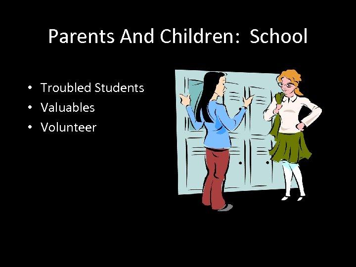 Parents And Children: School • Troubled Students • Valuables • Volunteer