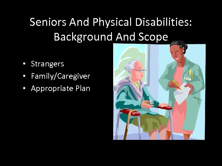 Seniors And Physical Disabilities: Background And Scope • Strangers • Family/Caregiver • Appropriate Plan