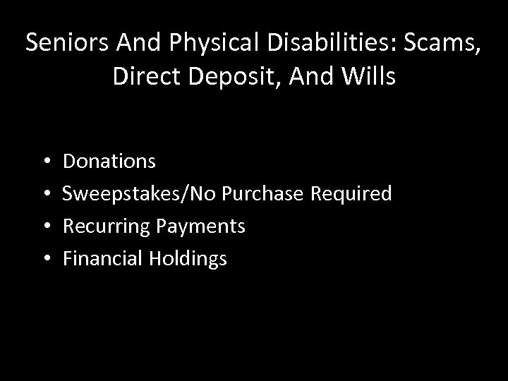 Seniors And Physical Disabilities: Scams, Direct Deposit, And Wills • • Donations Sweepstakes/No Purchase