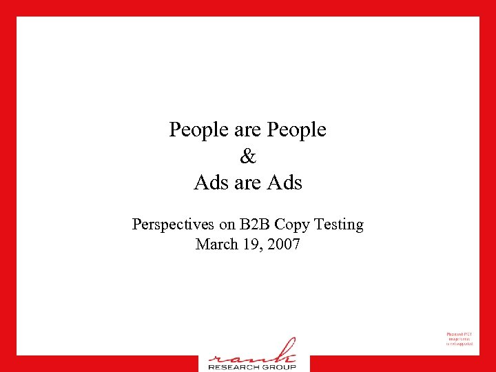 People are People & Ads are Ads Perspectives on B 2 B Copy Testing