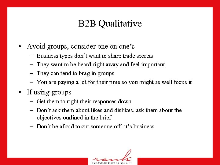 B 2 B Qualitative • Avoid groups, consider one on one's – – Business
