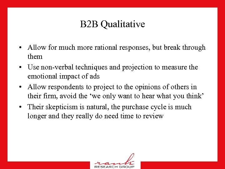 B 2 B Qualitative • Allow for much more rational responses, but break through