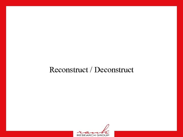 Reconstruct / Deconstruct