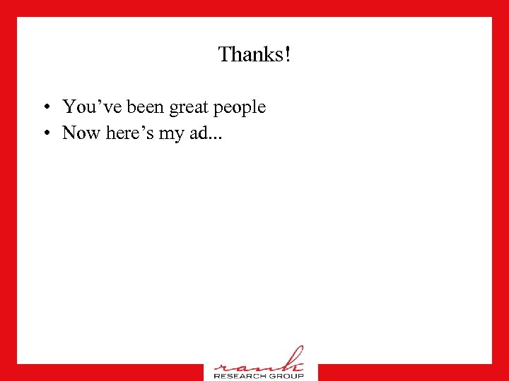 Thanks! • You've been great people • Now here's my ad. . .