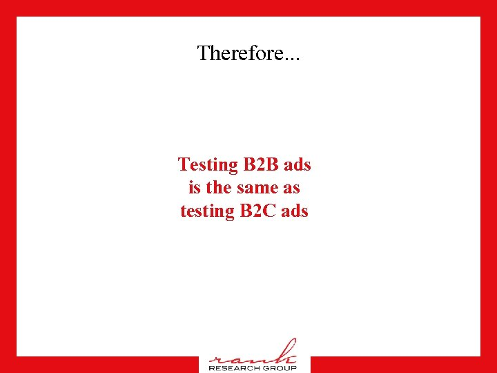Therefore. . . Testing B 2 B ads is the same as testing B