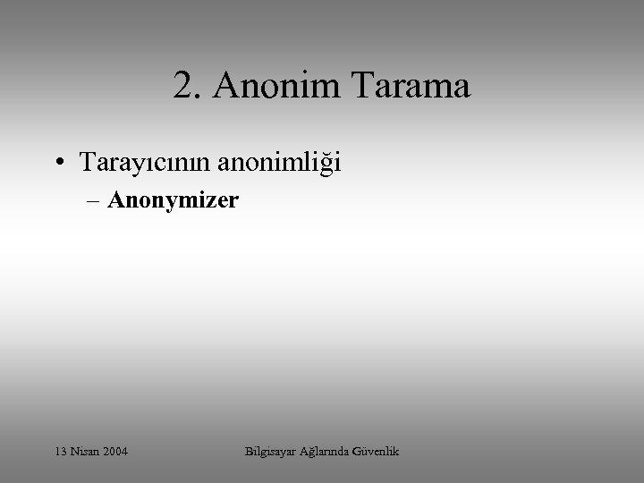 2. Anonim Tarama • Tarayıcının anonimliği – Anonymizer 13 Nisan 2004 Bilgisayar Ağlarında Güvenlik