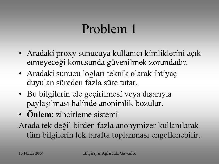 Problem 1 • Aradaki proxy sunucuya kullanıcı kimliklerini açık etmeyeceği konusunda güvenilmek zorundadır. •