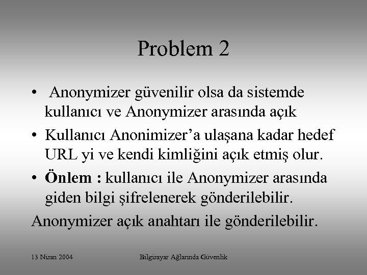 Problem 2 • Anonymizer güvenilir olsa da sistemde kullanıcı ve Anonymizer arasında açık •