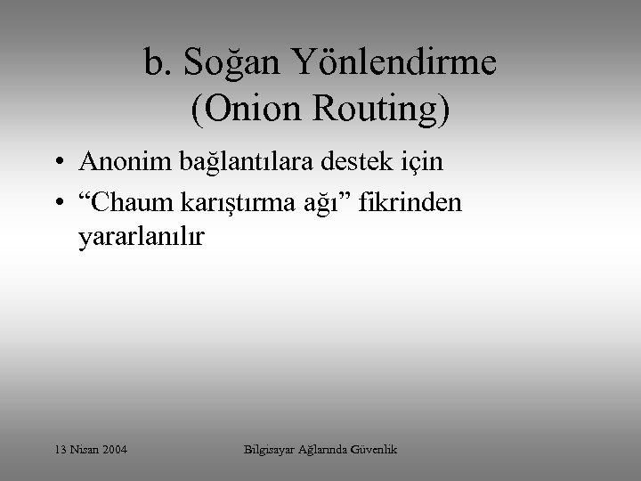 """b. Soğan Yönlendirme (Onion Routing) • Anonim bağlantılara destek için • """"Chaum karıştırma ağı"""""""