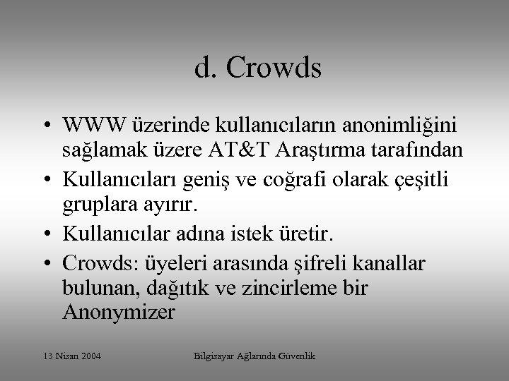 d. Crowds • WWW üzerinde kullanıcıların anonimliğini sağlamak üzere AT&T Araştırma tarafından •