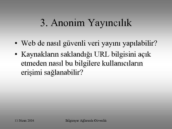 3. Anonim Yayıncılık • Web de nasıl güvenli veri yayını yapılabilir? • Kaynakların saklandığı