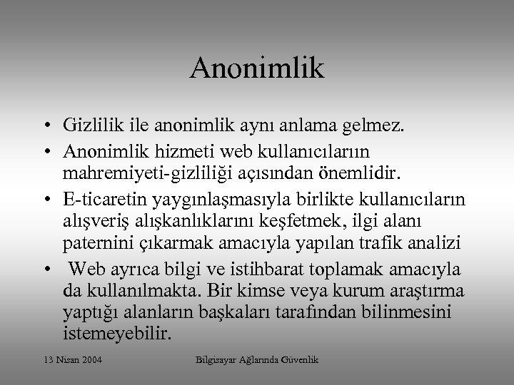 Anonimlik • Gizlilik ile anonimlik aynı anlama gelmez. • Anonimlik hizmeti web kullanıcılarıın mahremiyeti-gizliliği