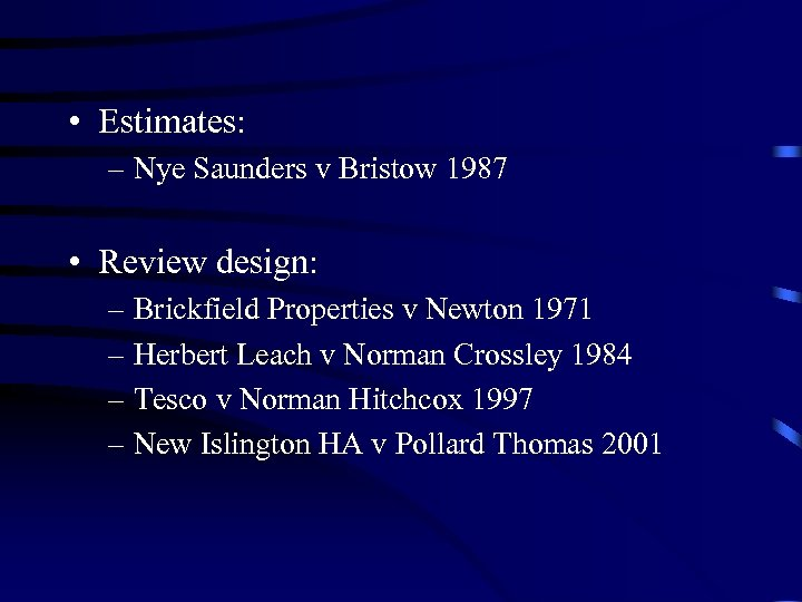 • Estimates: – Nye Saunders v Bristow 1987 • Review design: – Brickfield