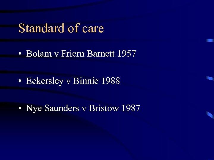 Standard of care • Bolam v Friern Barnett 1957 • Eckersley v Binnie 1988