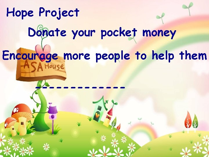 Hope Project Donate your pocket money Encourage more people to help them -------