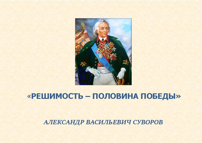 «РЕШИМОСТЬ – ПОЛОВИНА ПОБЕДЫ» АЛЕКСАНДР ВАСИЛЬЕВИЧ СУВОРОВ