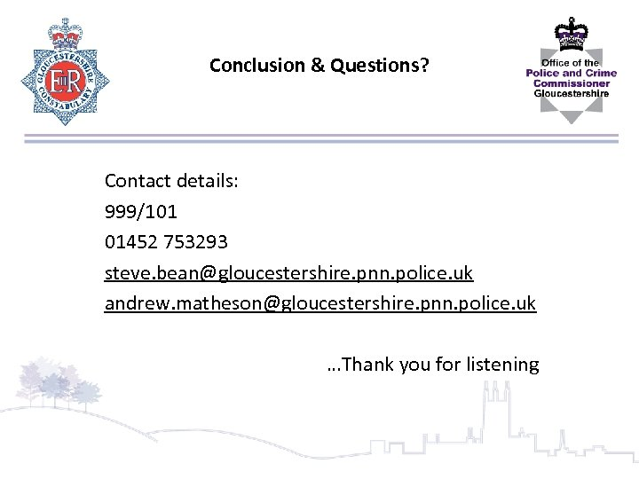 Conclusion & Questions? Contact details: 999/101 01452 753293 steve. bean@gloucestershire. pnn. police. uk andrew.
