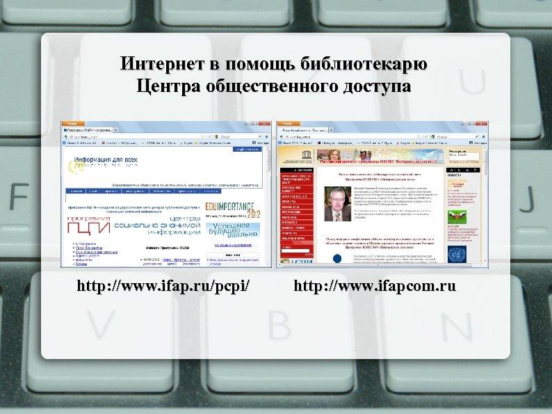 Интернет в помощь библиотекарю Центра общественного доступа http: //www. ifap. ru/pcpi/ http: //www. ifapcom.