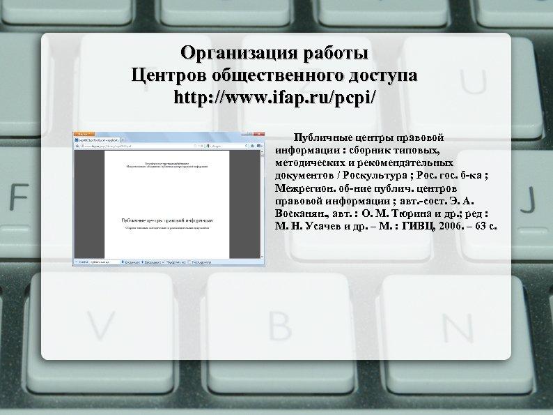 Организация работы Центров общественного доступа http: //www. ifap. ru/pcpi/ Публичные центры правовой информации :