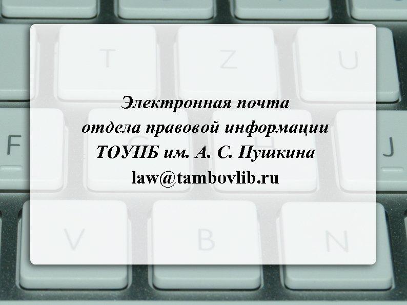 Электронная почта отдела правовой информации ТОУНБ им. А. С. Пушкина law@tambovlib. ru