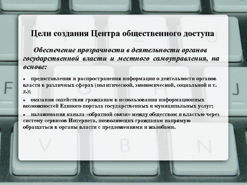 Цели создания Центра общественного доступа Обеспечение прозрачности в деятельности органов государственной власти и местного