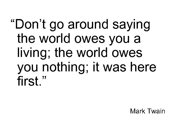 """""""Don't go around saying the world owes you a living; the world owes you"""