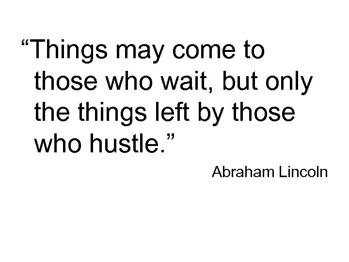"""""""Things may come to those who wait, but only the things left by those"""