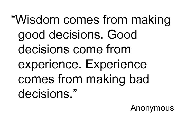 """Wisdom comes from making good decisions. Good decisions come from experience. Experience comes from"