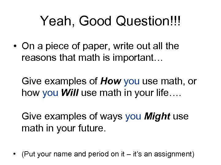 Yeah, Good Question!!! • On a piece of paper, write out all the reasons