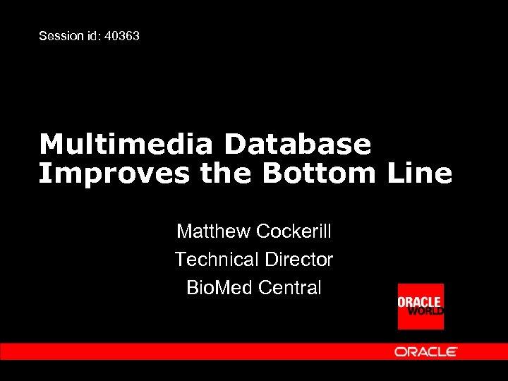 Session id: 40363 Multimedia Database Improves the Bottom Line Matthew Cockerill Technical Director Bio.