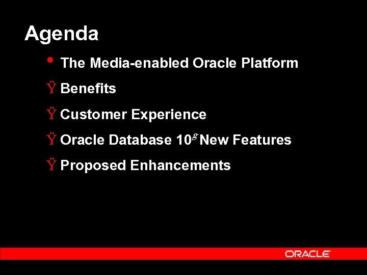 Agenda • The Media-enabled Oracle Platform Ÿ Benefits Ÿ Customer Experience g Ÿ Oracle