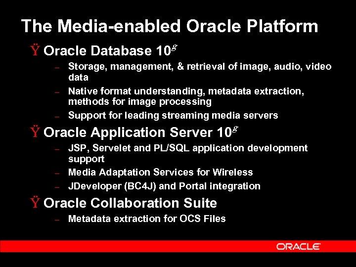 The Media-enabled Oracle Platform Ÿ Oracle Database 10 – – – g Storage, management,