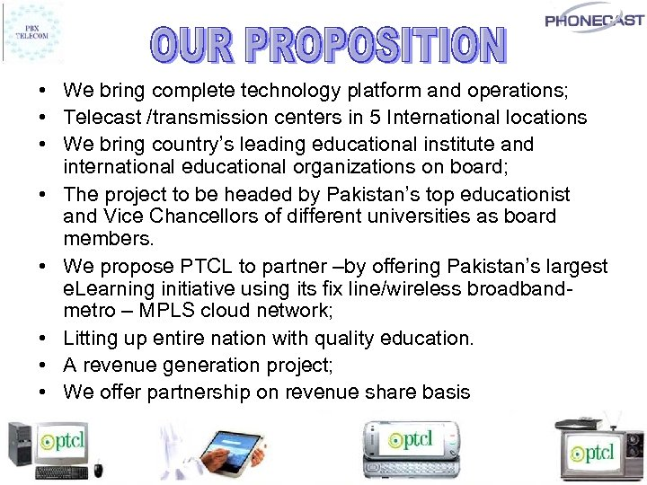 • We bring complete technology platform and operations; • Telecast /transmission centers in