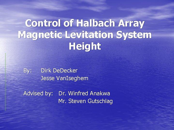 Control of Halbach Array Magnetic Levitation System Height By: Dirk De. Decker Jesse Van.