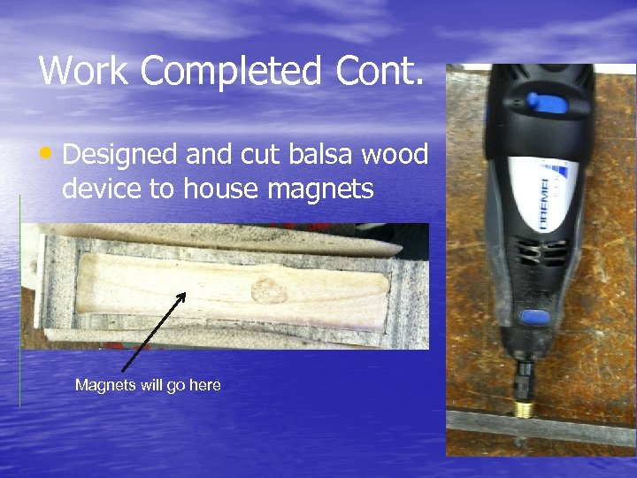 Work Completed Cont. • Designed and cut balsa wood device to house magnets Magnets